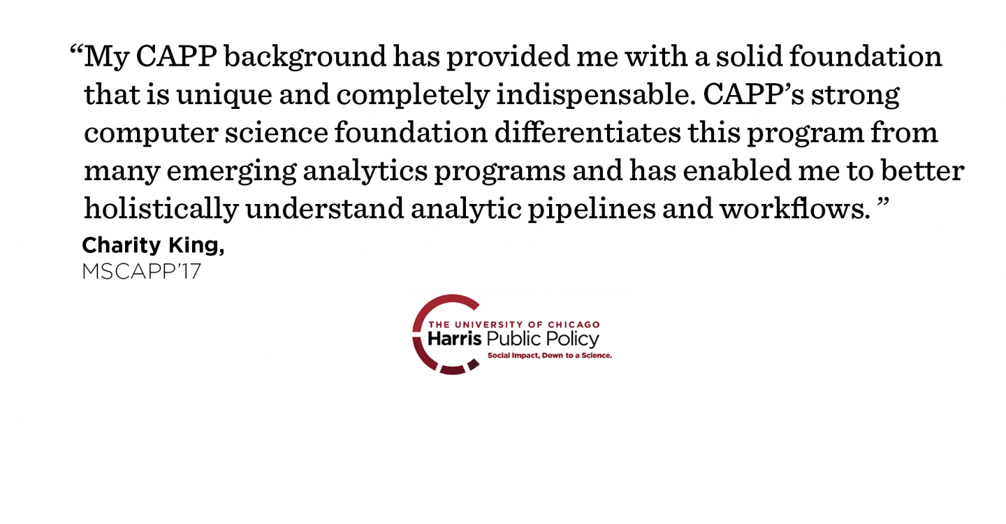 """My CAPP background has provided me with a solid foundation that is unique and completely indispensable. CAPP's strong computer science foundation differentiates this program from many emerging analytics programs and has enabled me to better holistically understand analytic pipelines and workflows."" - Charity King, MSCAPP '17"