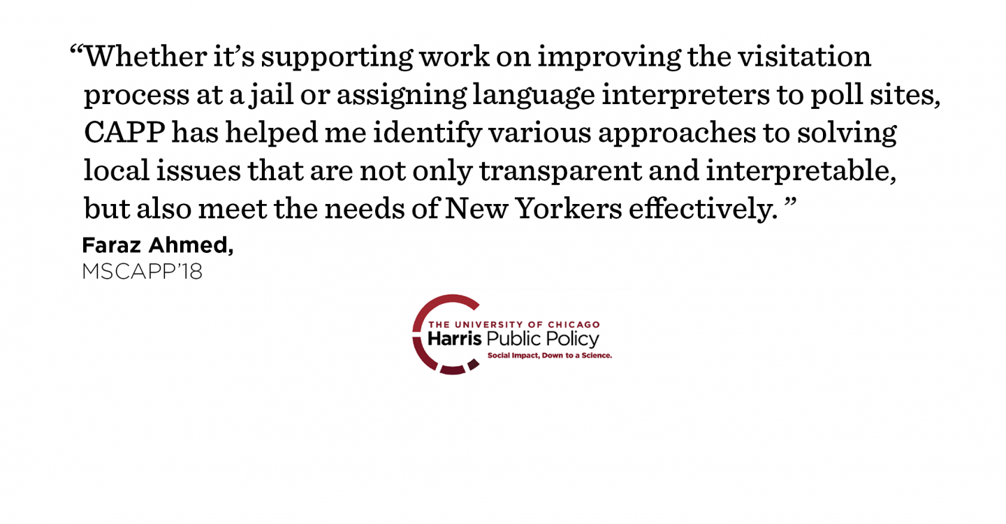 """Whether it's supporting work on improving the visitation process at a jail or assigning language interpreters to poll sites, CAPP has helped me identify various approaches to solving local issues that are not only transparent and interpretable, but also meet the needs of New Yorkers effectively."" - Faraz Ahmed, MSCAPP '18"