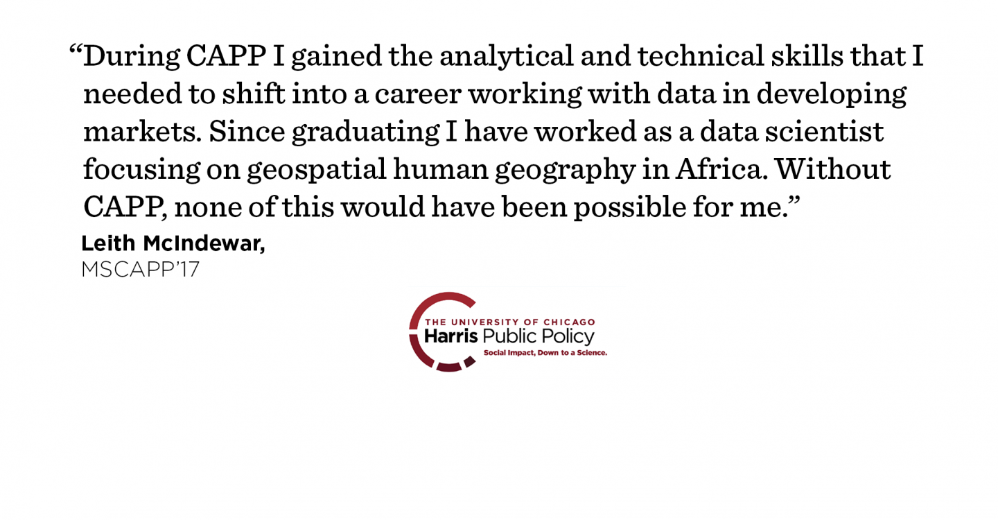 """During CAPP I gained the analytical and technical skills that I needed to shift into a career working with data in developing markets. Since graduating I have worked as a data scientist focusing on geospatial human geography in Africa. Without CAPP, none of this would have been possible for me."" - Leith McIndewar, MSCAPP '17"