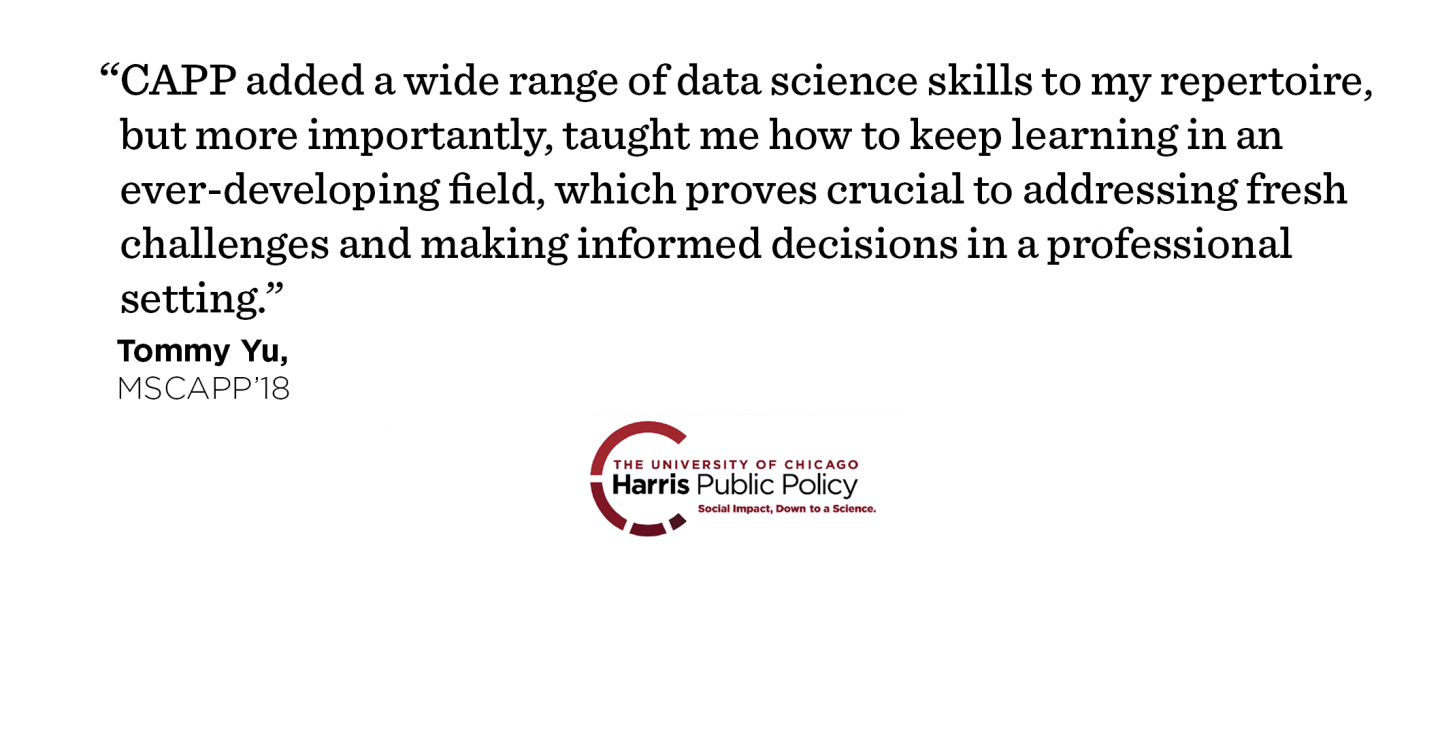 """CAPP added a wide range of data science skills to my repertoire, but more importantly, taught me how to keep learning in an ever-developing field, which proves crucial to addressing fresh challenges and making informed decisions in a professional setting."" - Tommy Yu, MSCAPP '18"