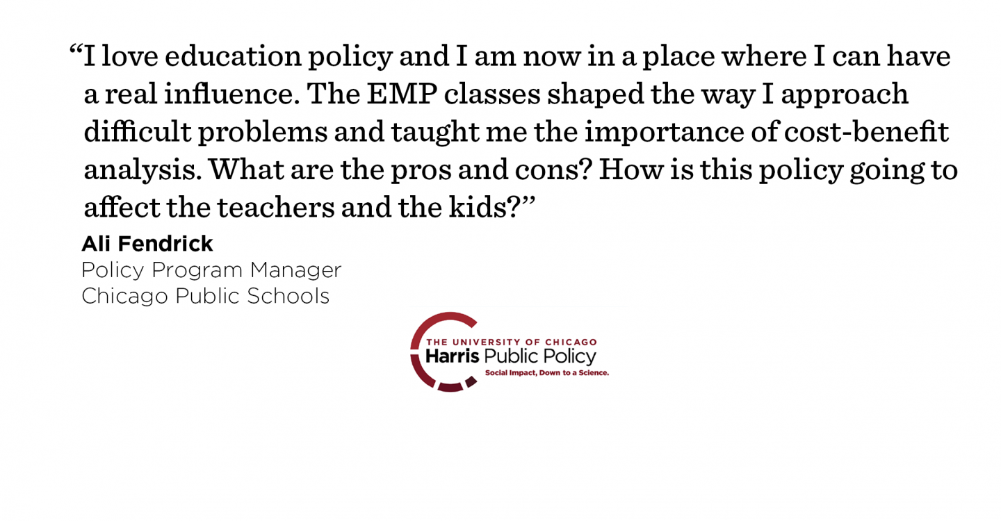 """I love education policy and I am now in a place where I can have a real influence. The EMP classes shaped the way I approach difficult problems and taught me the importance of cost-benefit analysis. What are the pros and cons? How is this policy going to affect the teachers and the kids?'' - Ali Fendrick, Policy Program Manager, Chicago Public Schools"