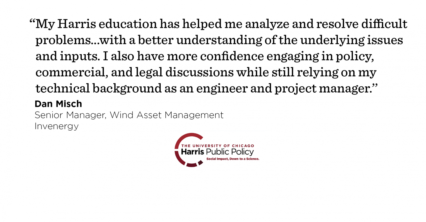 """My Harris education has helped me analyze and resolve difficult problems in my new job with a better understanding of the underlying issues and inputs. I also have more confidence engaging in policy, commercial, and legal discussions while still relying on my technical background as an engineer and project manager.'' - Dan Misch, Senior Manager, Wind Asset Management, Invenergy"