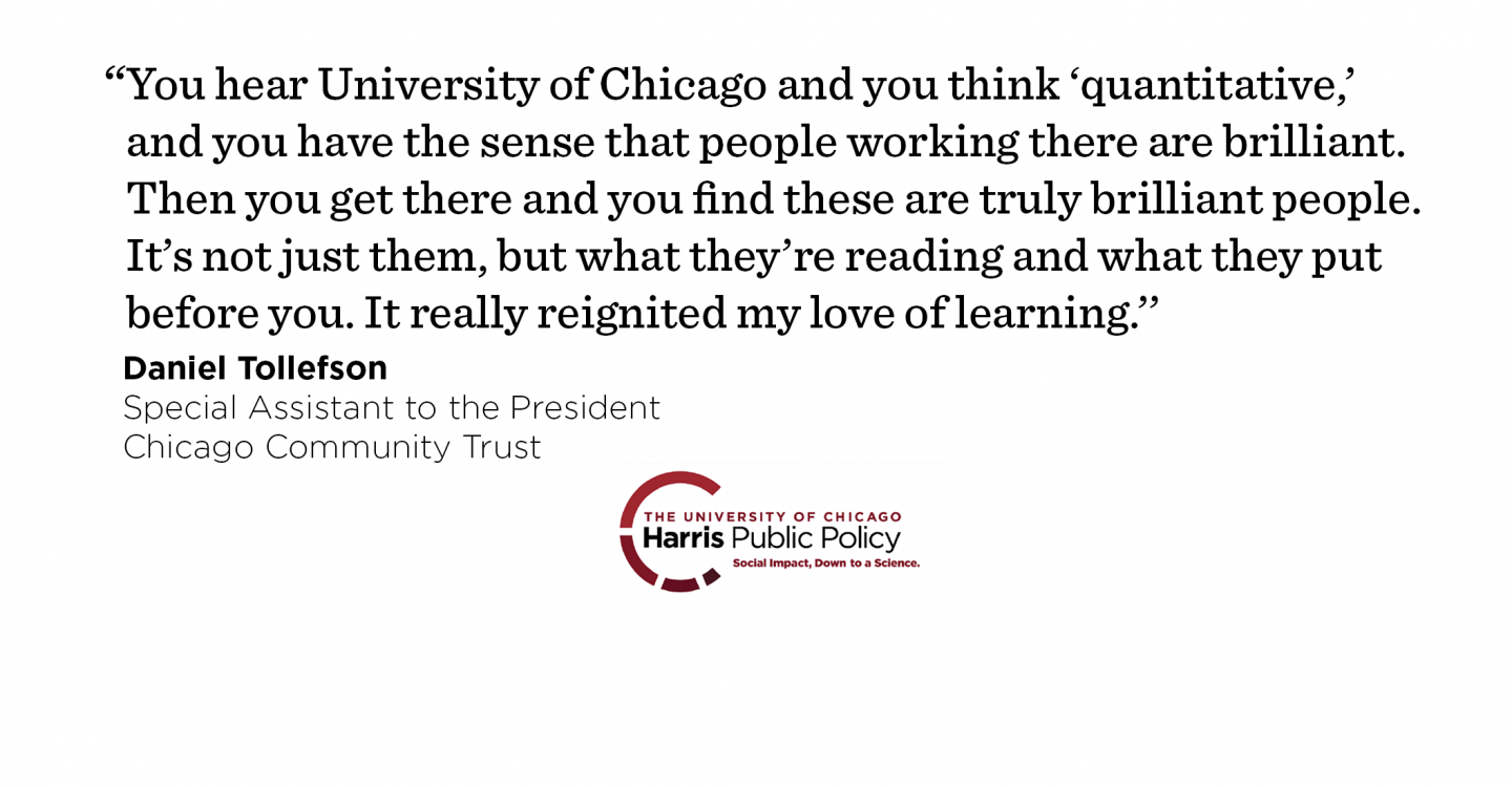 """You hear University of Chicago and you think 'quantitative,' and you have the sense that people working there are brilliant. Then you get there and you find these are truly brilliant people. It's not just them, but what they're reading and what they put before you. It really reignited my love of learning.'' - Daniel Tollefson, Special Assistant to the President, Chicago Community Trust"