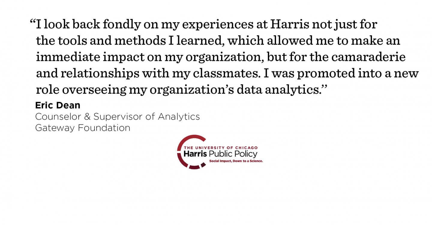 """I look back fondly on my experiences at Harris not just for the tools and methods I learned, which allowed me to make an immediate impact on my organization, but for the camaraderie and relationships with my classmates. I was promoted into a new role overseeing my organization's data analytics.'' - Eric Dean, Counselor & Supervisor of Analytics, Gateway Foundation"