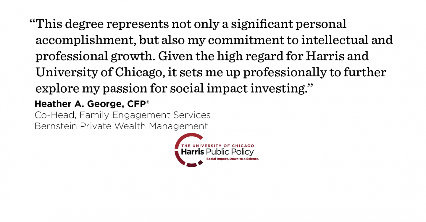 """This degree represents not only a significant personal accomplishment, but also my commitment to intellectual and professional growth. Given the high regard for Harris and University of Chicago, it sets me up professionally to further explore my passion for social impact investing.'' - Heather A. George, CFP®, Co-Head, Family Engagement Services, Director, Wealth Strategies, Bernstein Private Wealth Management"