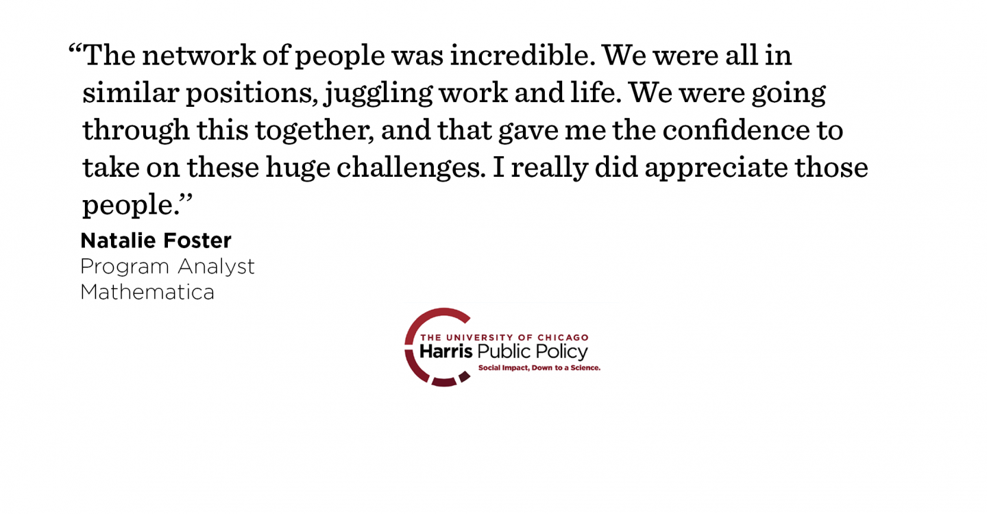 """The network of people was incredible. We were all in similar positions, juggling work and life. We were going through this together, and that gave me the confidence to take on these huge challenges. I really did appreciate those people.'' - Natalie Foster, Program Analyst, Mathematica"