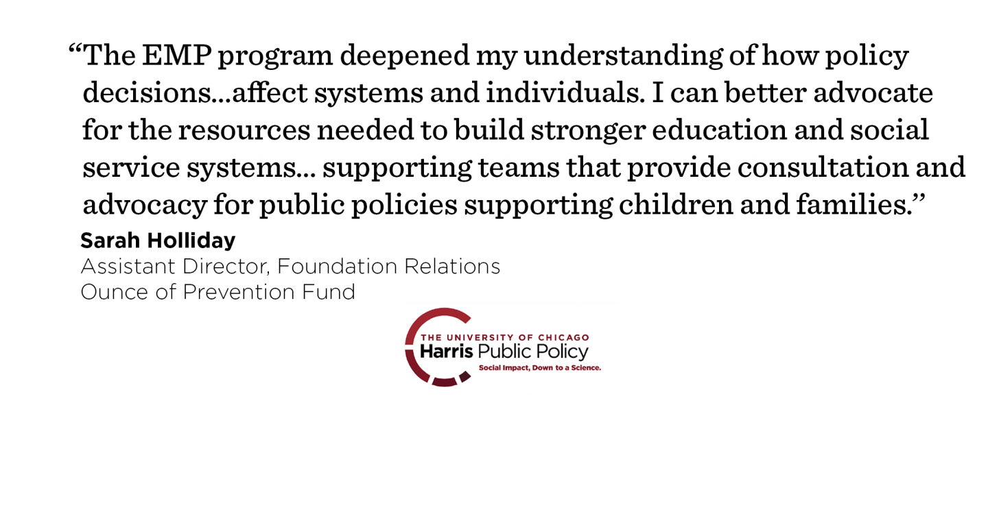 """The EMP program deepened my understanding of how policy decisions are made and…affect systems and individuals. I can better advocate for the resources needed to build stronger education and social service systems…supporting teams that provide consultation and advocacy for public policies supporting children and families.''- Sarah Holliday, Assistant Director, Foundation Relations, Ounce of Prevention Fund"