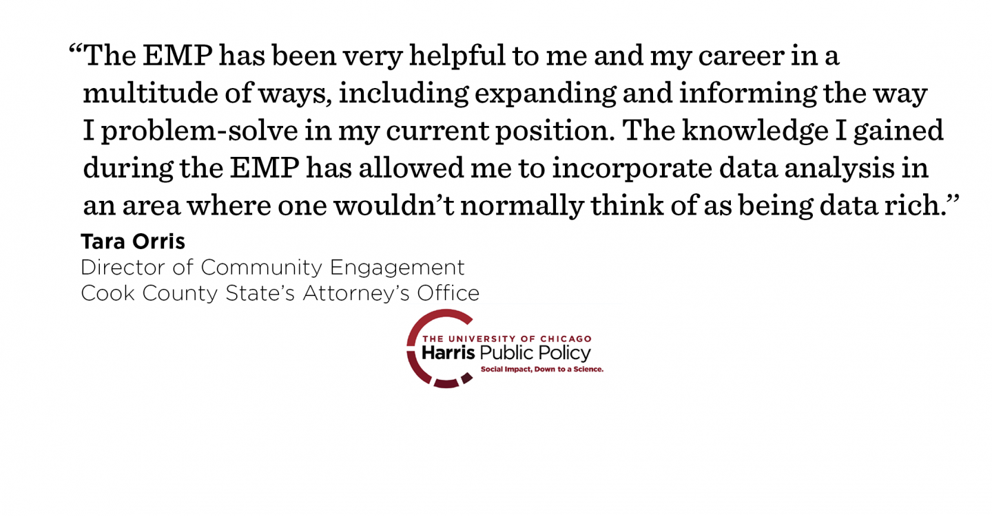 """The EMP has been very helpful to me and my career in a multitude of ways, including expanding and informing the way I problem-solve in my current position. The knowledge I gained during the EMP has allowed me to incorporate data analysis in an area where one wouldn't normally think of as being data rich.'' - Tara Orris, Director of Community Engagement, Cook County State's Attorney's Office"
