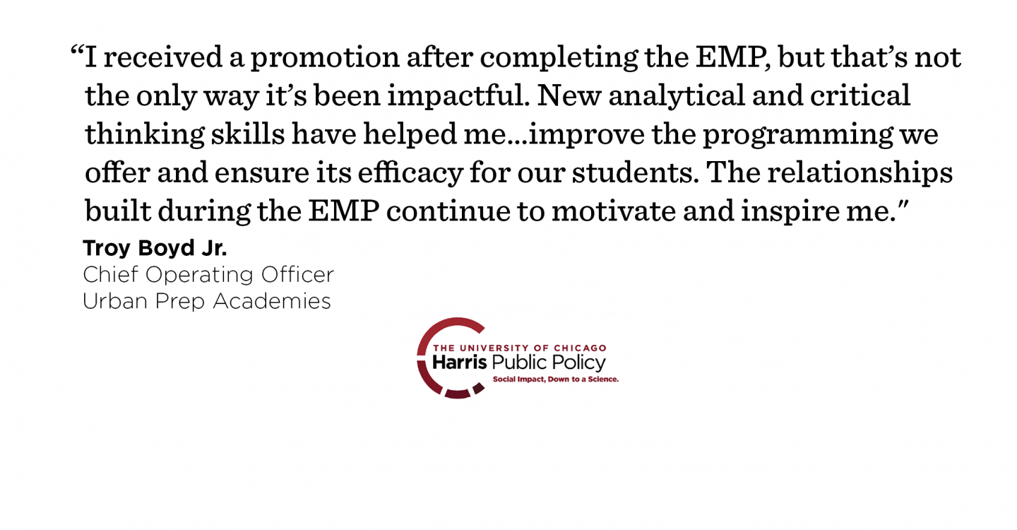 """I received a promotion after completing the EMP, but that's not the only way it's been impactful. New analytical and critical thinking skills have helped me…improve the programming we offer and ensure its efficacy for our students. On a personal level, the relationships built during the EMP continue to motivate and inspire me to be the best that I can be each day."" - Troy Boyd Jr., Chief Operating Officer, Urban Prep Academies"